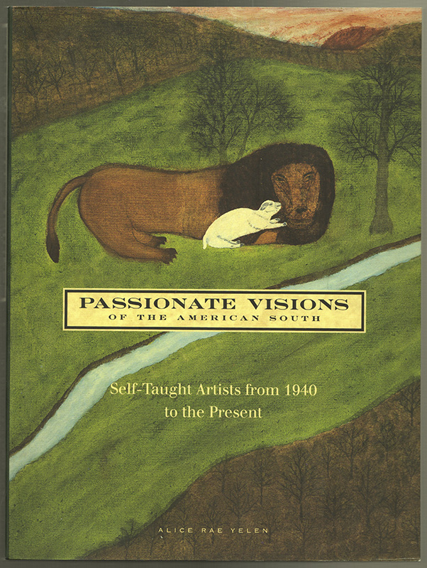 Passionate Visions of the American South: Self-Taught Artists from 1940 to the Present. Alice Rae Yelen.