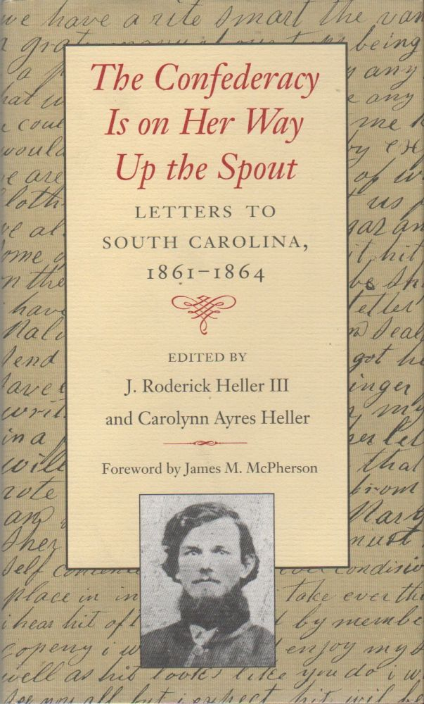 THE CONFEDERACY IS ON HER WAY UP THE SPOUT: Letters to South Carolina 1861-1864. J. Roderick III HELLER, Carolyn Ayres, James M. McPherson.