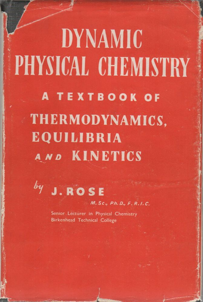 Dynamic Physical Chemistry A Textbook of Thermodynamics, Equilibria and Kinetics. J. ROSE.