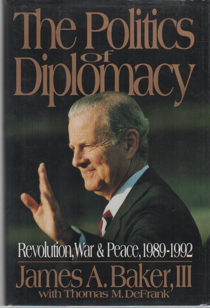 THE POLITICS OF DIPLOMACY: Revolution, War & Peace, 1989-1992. James A. III BAKER.