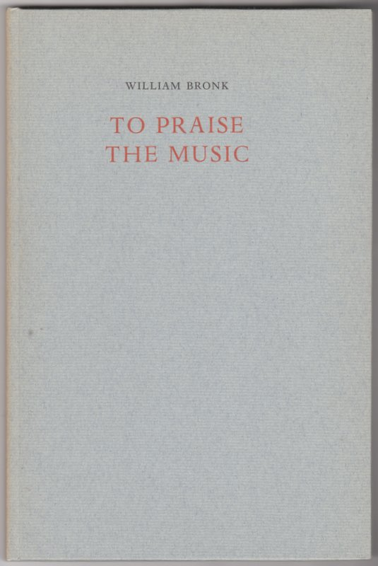 TO PRAISE THE MUSIC. William BRONK.