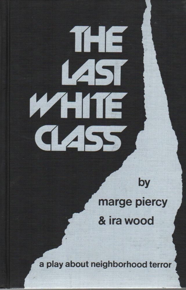 THE LAST WHITE CLASS: A Play About Neighborhood Terror. Marge PIERCY, Ira WOOD.