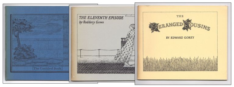 [Three Books from the Fantod Press] THE DERANGED COUSINS - THE ELEVENTH EPISODE - [THE UNTITLED BOOK]. Edward GOREY, Edward PIG, Raddory GEWE.