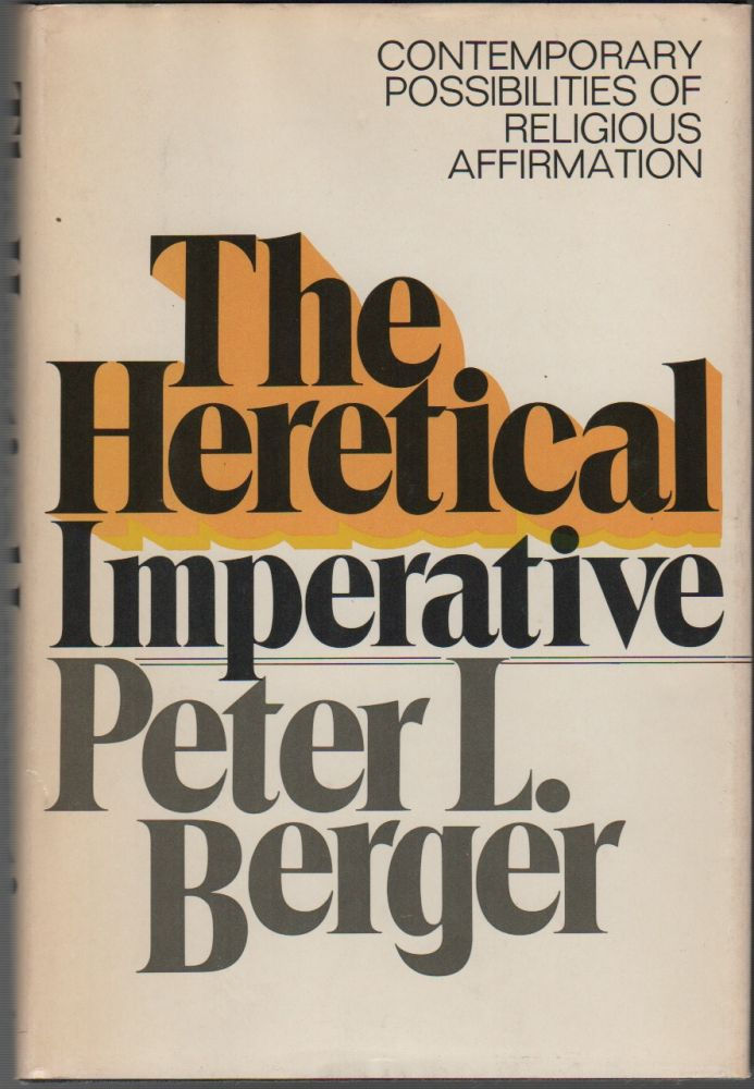 THE HERETICAL IMPERATIVE: Contemporary Possibilities if Religious Affirmation. Peter L. BERGER.