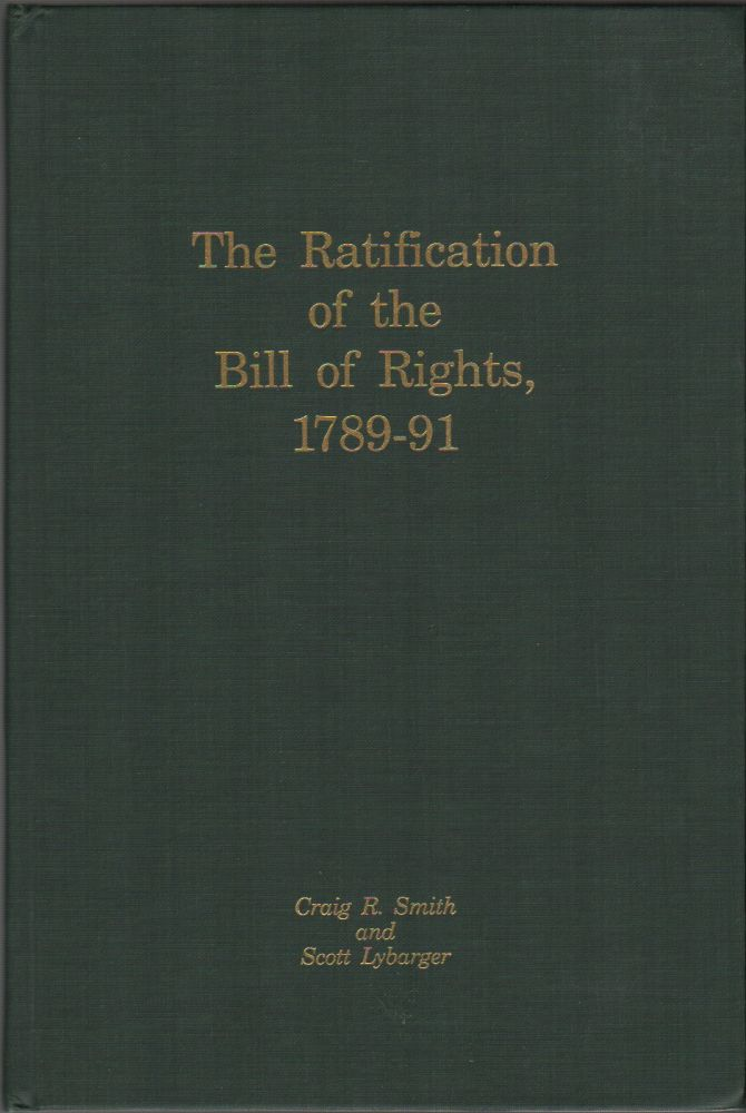 THE RATIFICATION OF THE BILL OF RIGHTS, 1789-91. Craig R. SMITH, Scott Lybarger.
