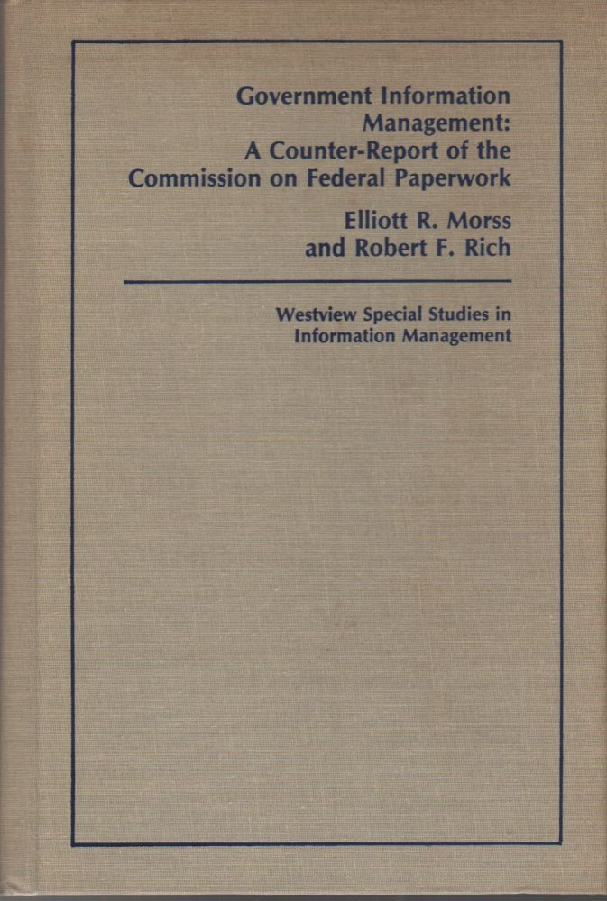 GOVERNMENT INFORMATION MANAGEMENT: A Counter-Report of the Commission on Federal Paperwork. Elliott R. MORSS, Robert F. Rich.