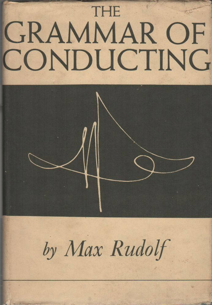 THE GRAMMAR OF CONDUCTING: A Practical Study of Modern Baton Technique. Max RUDOLF.
