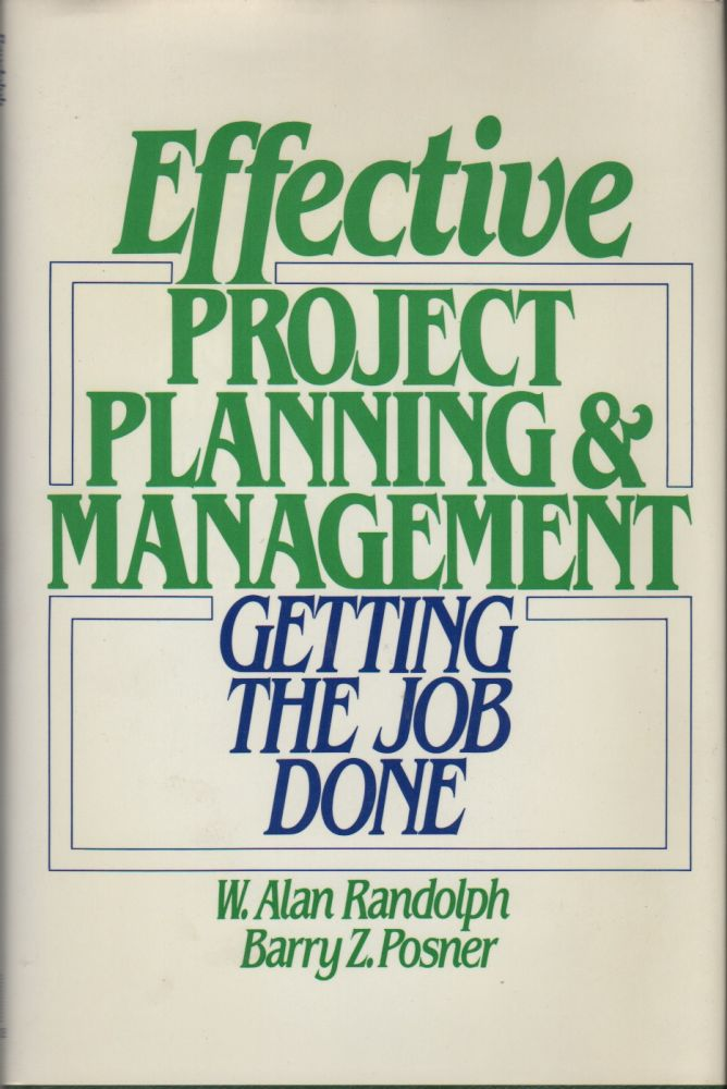 EFFECTIVE PROJECT PLANNING AND MANAGEMENT: Getting the Job Done. W. Alan RANDOLPH, Barry Z. Posner.