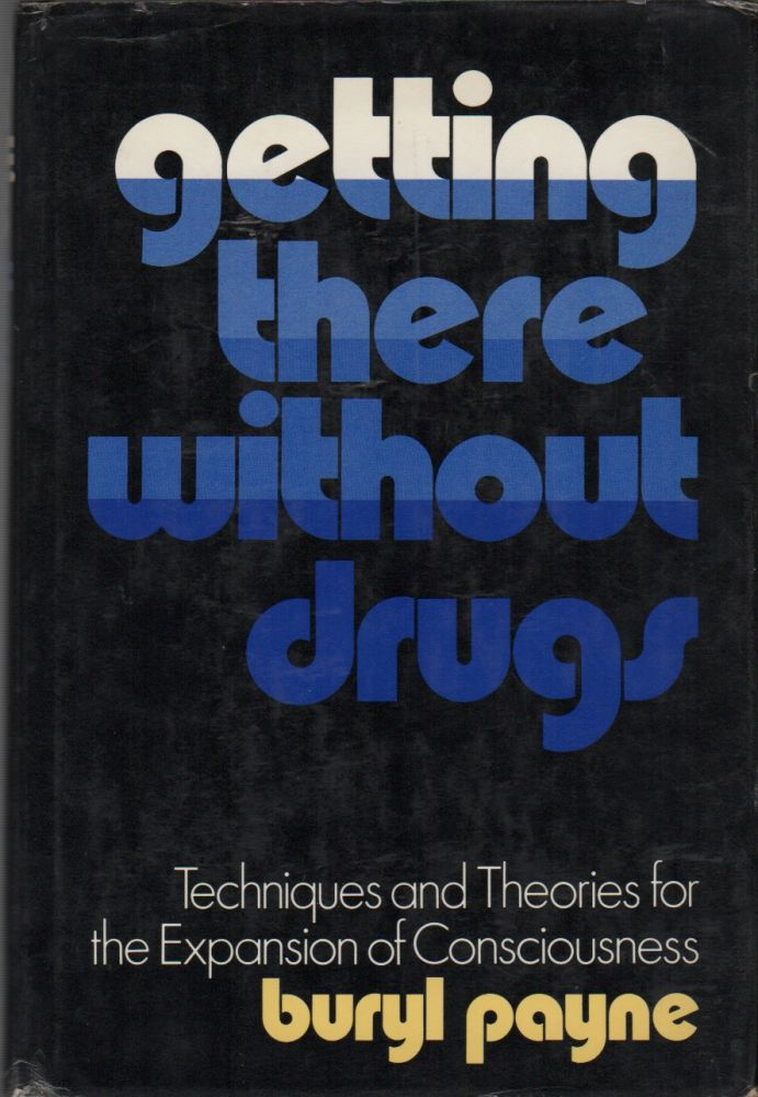 GETTING THERE WITHOUT DRUGS: Techniques and Theories for the Expansion of Consciousness. Buryl PAYNE.