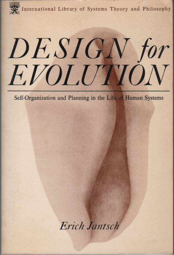 DESIGN FOR EVOLUTION: Self-Organization and Planning in the Life of Human Systems. Erich JANTSCH.