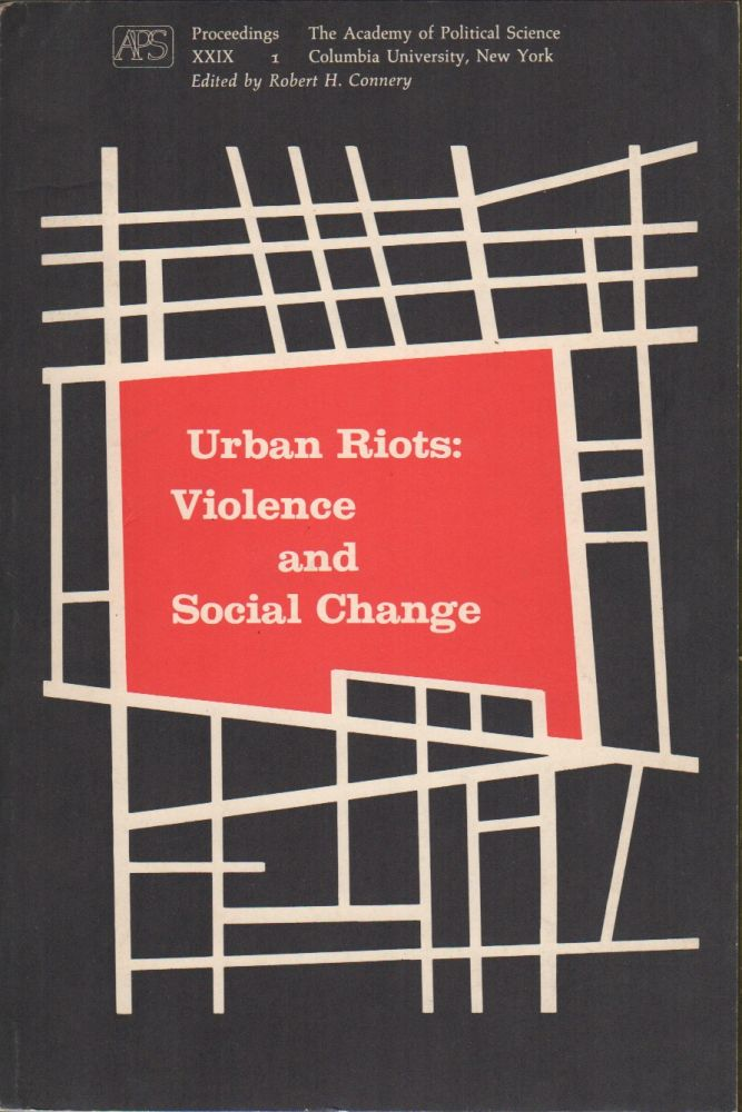 URBAN RIOTS: Violence and Social Change. Proceedings of the Academy of Political Science Volume XXIX Number 1. Robert H. CONNERY.