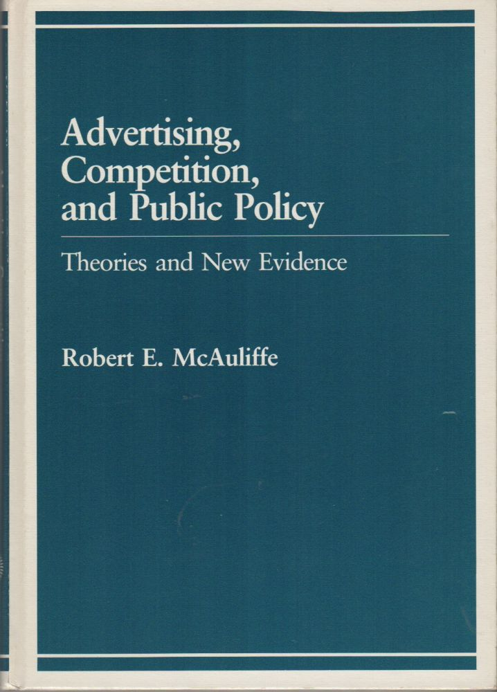 ADVERTISING, COMPETITION, AND PUBLIC POLICY: Theories and New Evidence. Robert E. McAULIFFE.