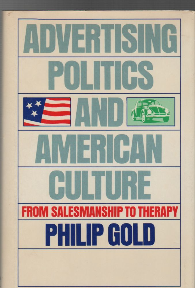 ADVERTISING, POLITICS AND AMERICAN CULTURE: From Salesmanship to Therapy. Philip GOLD.