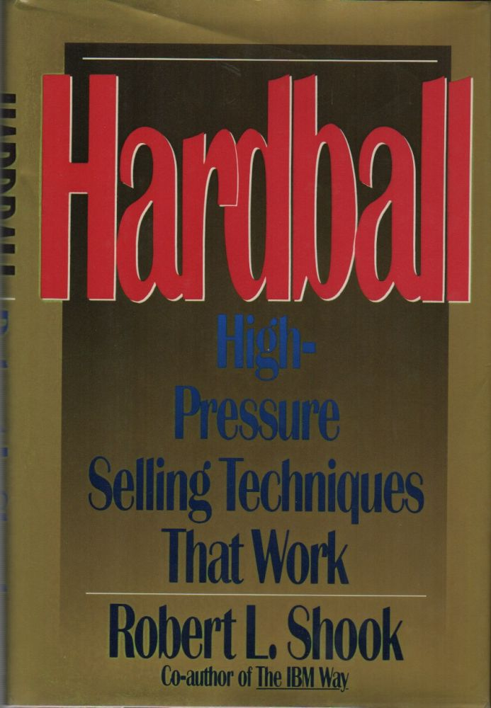 HARDBALL: High-Pressure Selling Techniques That Work. Robert L. SHOOK.