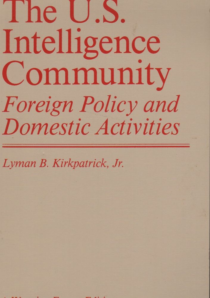 THE U.S. INTELLIGENCE COMMUNITY: Foreign Policy and Domestic Activities. Lyman B. KIRKPATRICK.