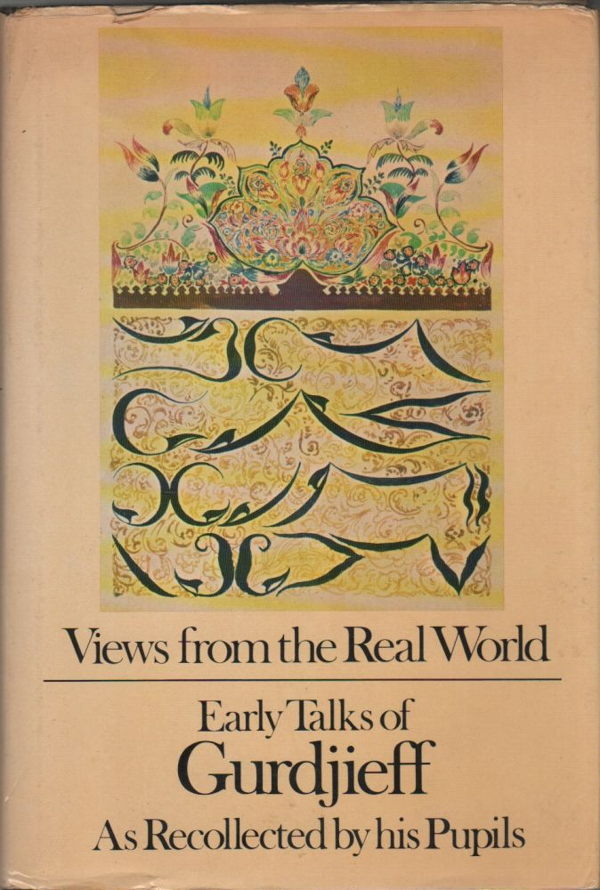VIEWS FROM THE REAL WORLD: Early Talks in Moscow, Essentuki, Tiflis, Berlin, London, Paris, New York and Chicago. G. I. as GURDJIEFF, his pupils, Foreword Jeanne de Salzmann.