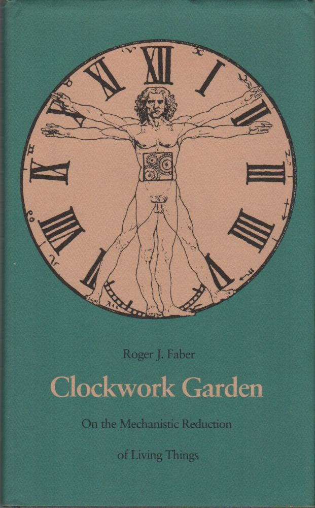 CLOCKWORK GARDEN: On The Mechanistic Reduction of Living Things. Roger FABER.