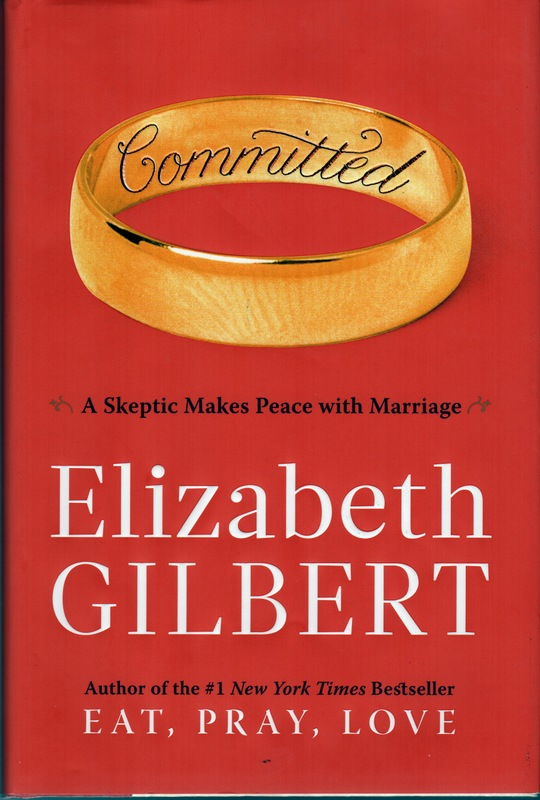 COMMITTED: A Skeptic Makes Peace With Marriage. Elizabeth GILBERT.