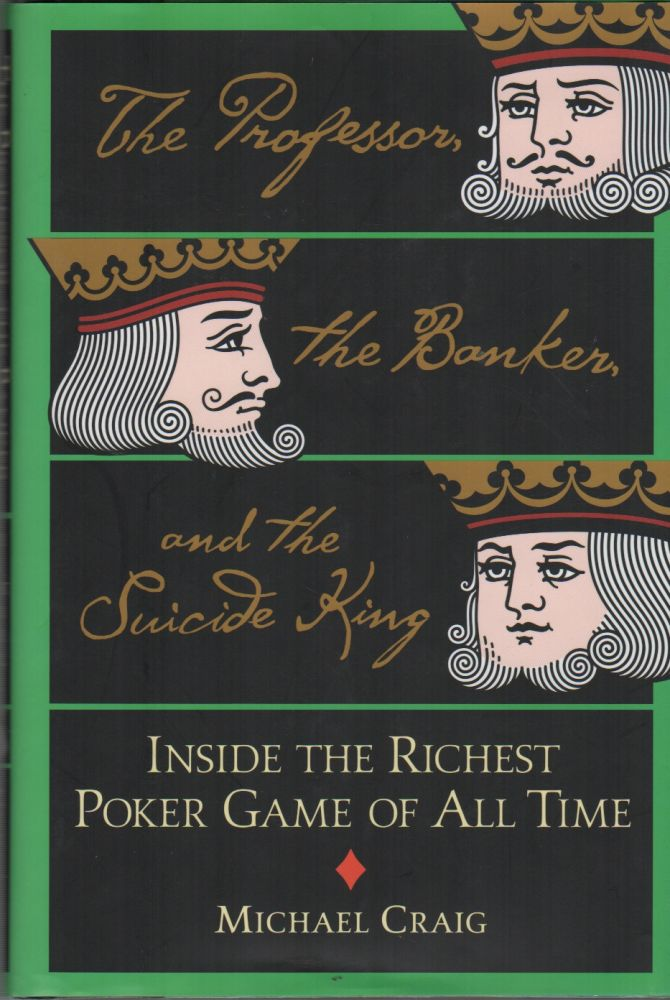 THE PROFESSOR, THE BANKER AND THE SUICIDE KING: Inside the Richest Poker Game of All Time. Michael CRAIG.
