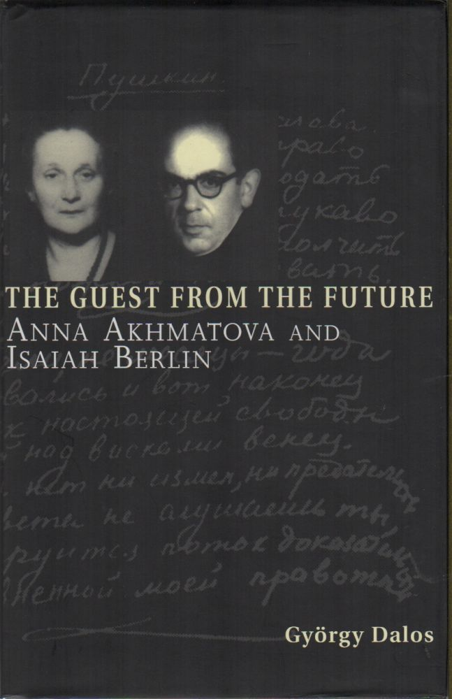 THE GUEST AND THE FUTURE: Anna Akhmatova and Isaiah Berlin. Gyirgy DALOS.
