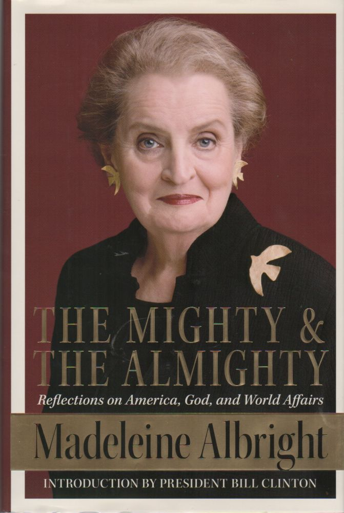 THE MIGHTY AND THE ALMIGHTY: Reflections on America, God, and World Affairs. Madeleine ALBRIGHT, Bill Woodward.
