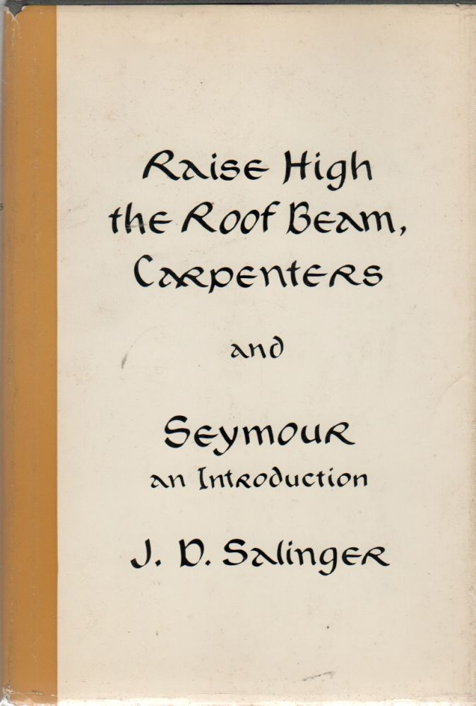 RAISE HIGH THE ROOF BEAM, CARPENTERS and SEYMOUR: An Introduction. J. D. SALINGER.