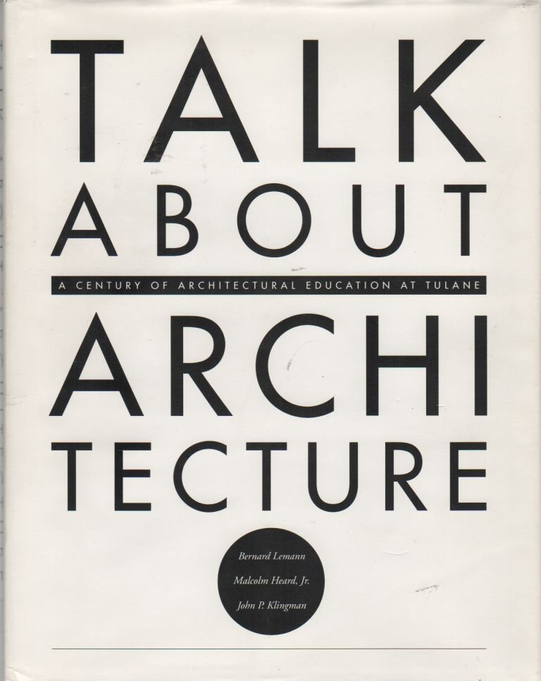 TALK ABOUT ARCHITECTURE: A Century of Architectural Education at Tulane. Bernard LEMANN, Jr., Malcolm Heard, John P. Klingman.