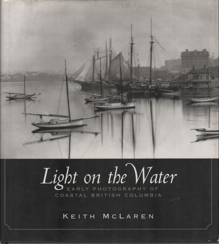 LIGHT ON THE WATER: Early Photography of Coastal British Columbia. Kieth McCLAREN.