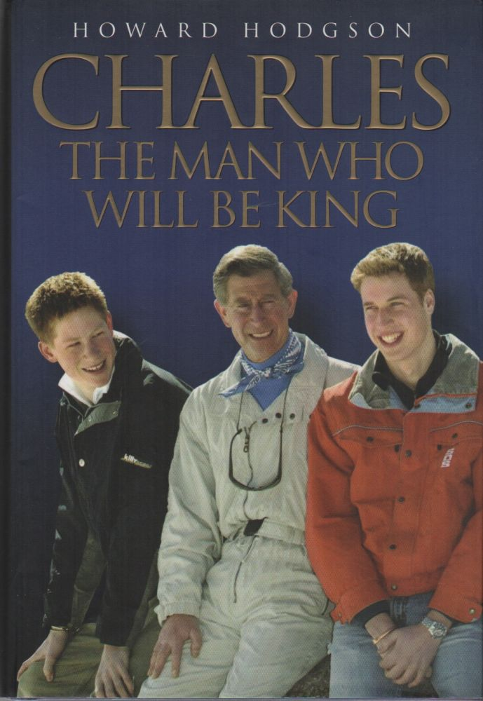 CHARLES: The Man Who Will Be King. Howard HODGSON.