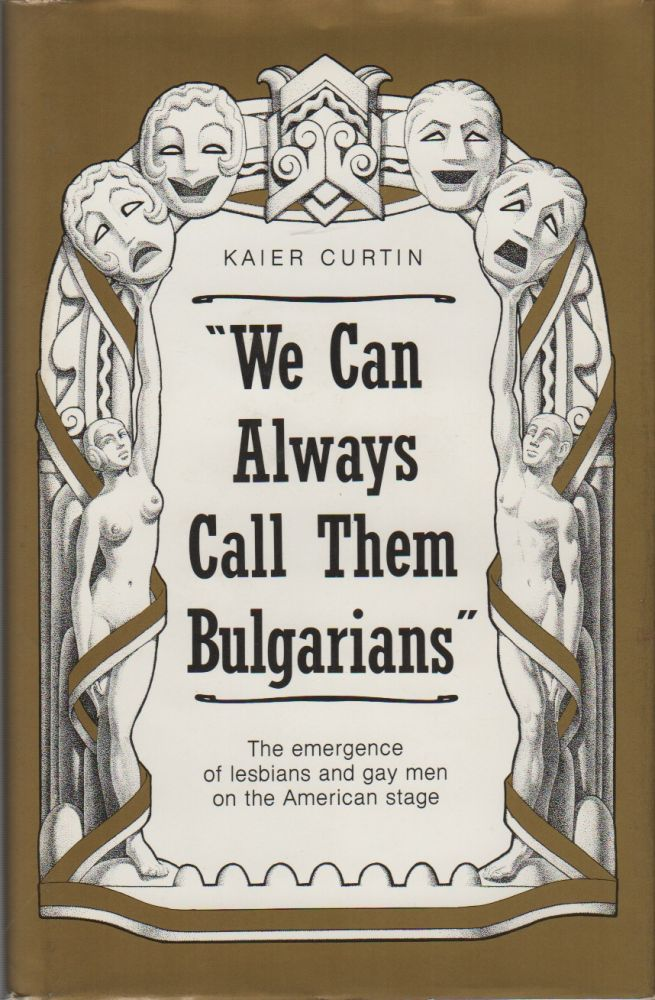 """WE CAN ALWAYS CALL THEM BULGARIANS"": The Emergence of Lesbians and Gay Men on the American Stage. Kaier CURTIN."