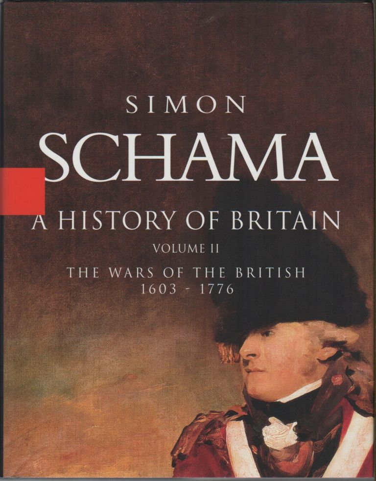 A HISTORY OF BRITAIN: The Wars of the British 1603-1776 Volume II. Simon SCHAMA.