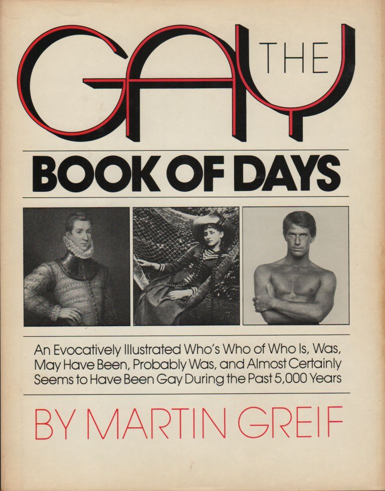 THE GAY BOOK OF DAYS: An Evocatively Illustrated Who's Who of Who Is, Was, May Have Been, Probably Was, and Almost Certainly Seems to Have Been Gay During the Past 5,000 Years. Martin GRIEF.