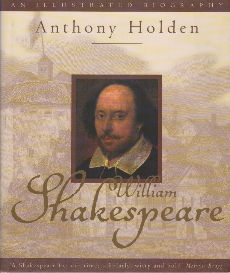 WILLIAM SHAKESPEARE: An Illustrated Biography. Anthony HOLDEN.
