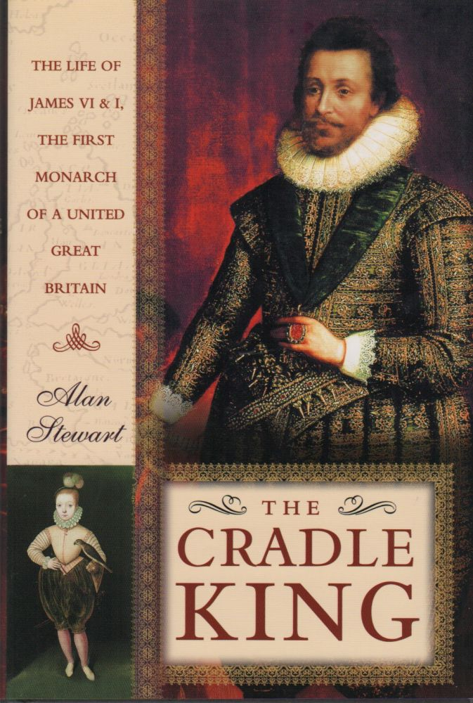 THE CRADLE KING: The Life of James VI & I, the First Monarch of a United Great Britain. Alan STEWART.