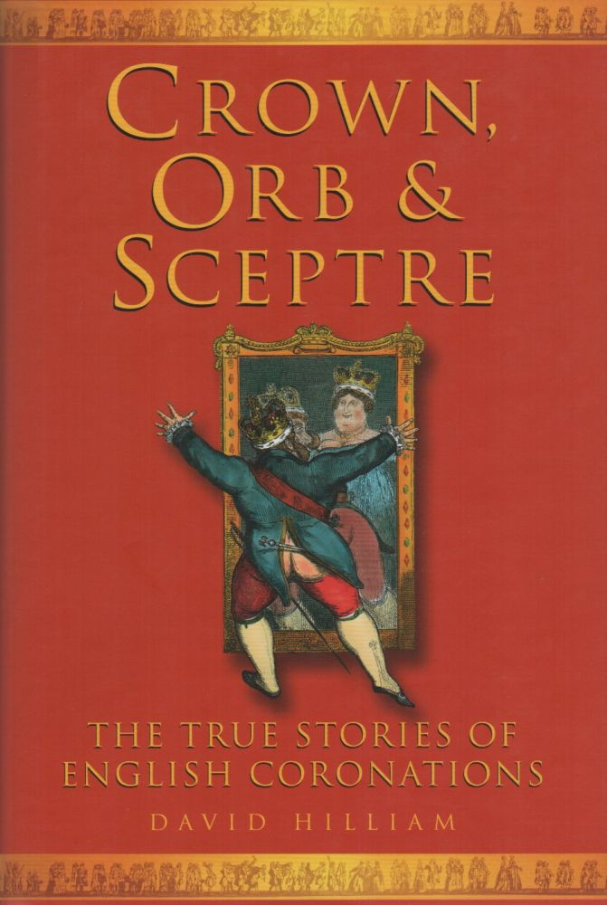CROWN, ORB AND SCEPTRE: The True Stories of English Coronations. David HILLIAM.
