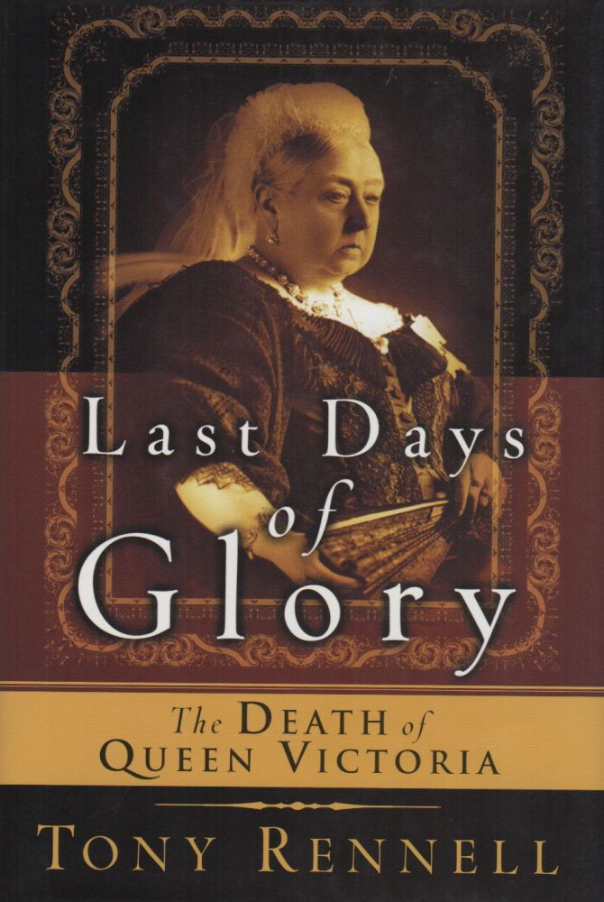 LAST DAYS OF GLORY: The Death of Queen Victoria. Tony RENNELL.