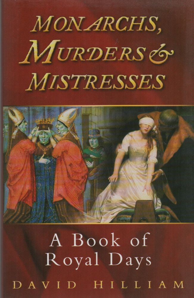 MONARCHS, MURDERERS & MISTRESSES: A Book of Royal Days. David HILLIAM.