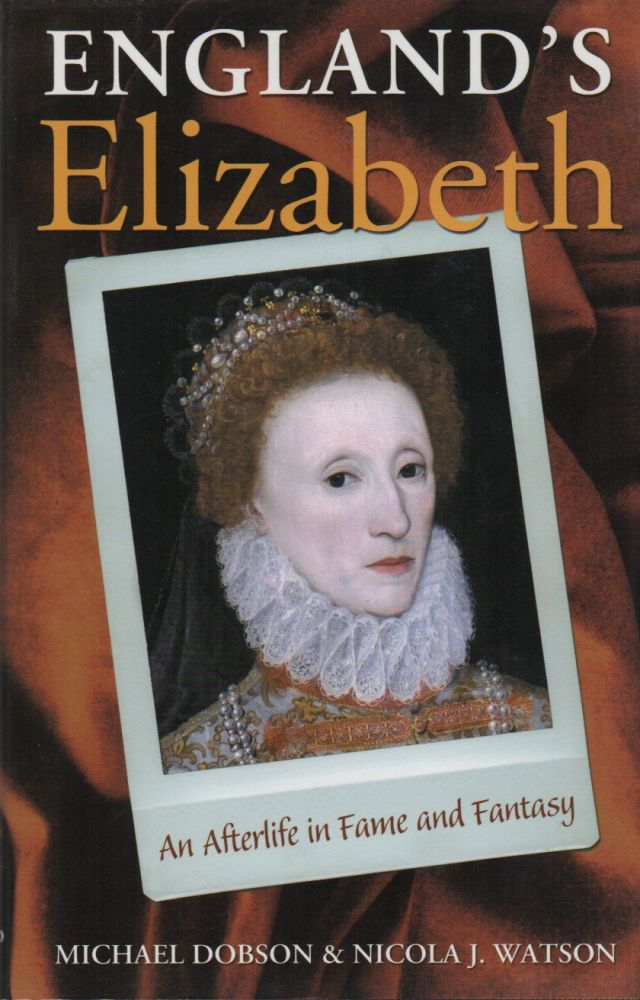 ENGLAND'S ELIZABETH: An Afterlife in Fame and Fantasy. Michael DOBSON, Nicola J. Watson.