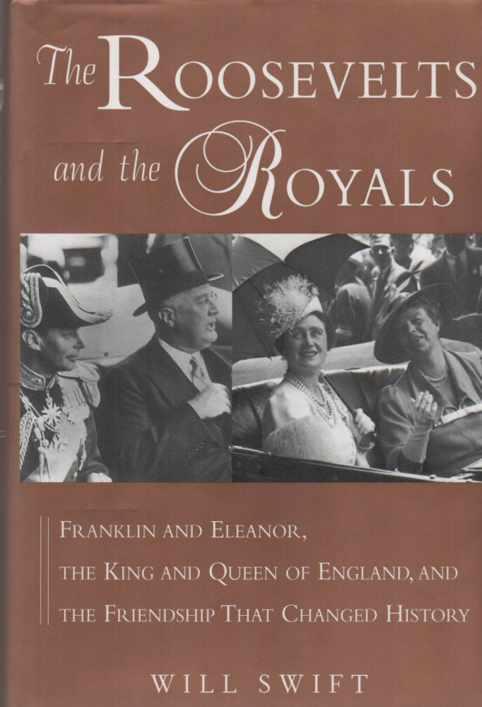THE ROOSEVELTS AND THE ROYALS: Franklin and Eleanor, the King and Queen of England, and the Friendship that Changed History. Will SWIFT.