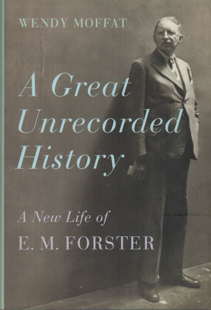 A GREAT UNRECORDED HISTORY: A New Life of E.M. Forster. Wendy MOFFAT.
