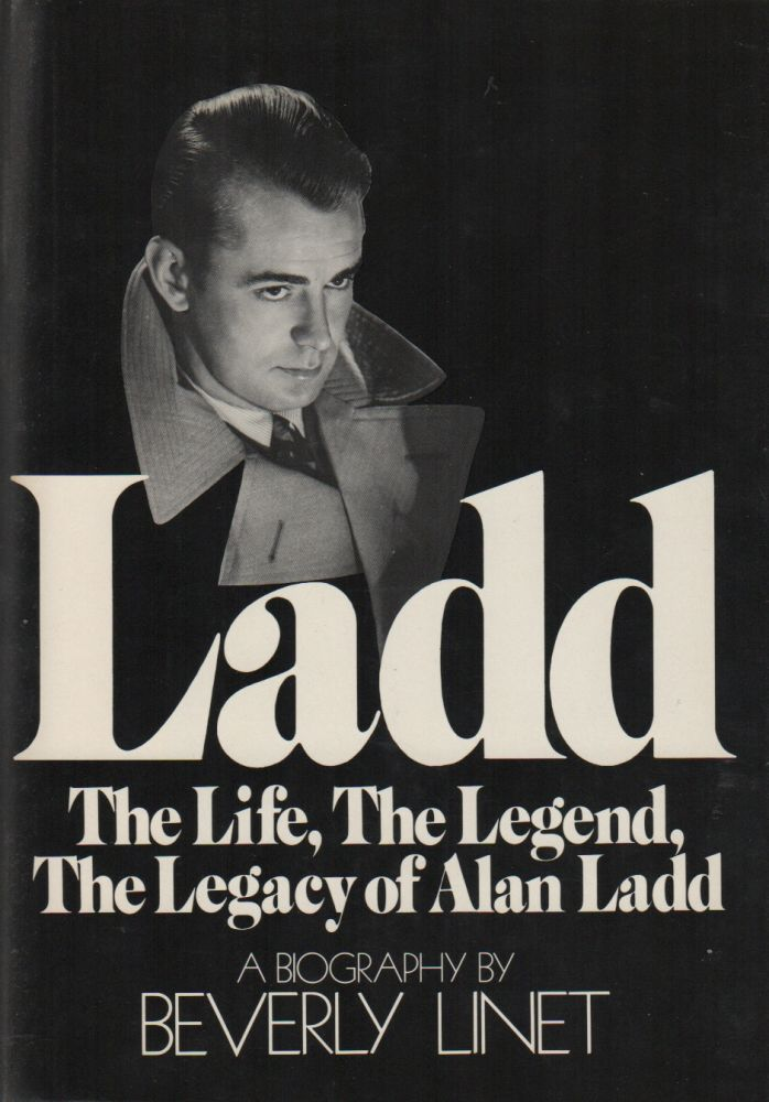LADD: The Life, The Legend, The Legacy of Alan Ladd. Beverly LINET.