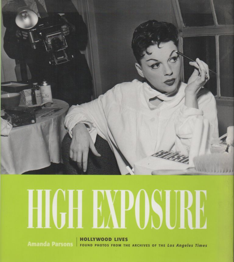 HIGH EXPOSURE: Hollywood Lives: Found Photos from the Archives of The Los Angeles Times. Amanda PARSONS.