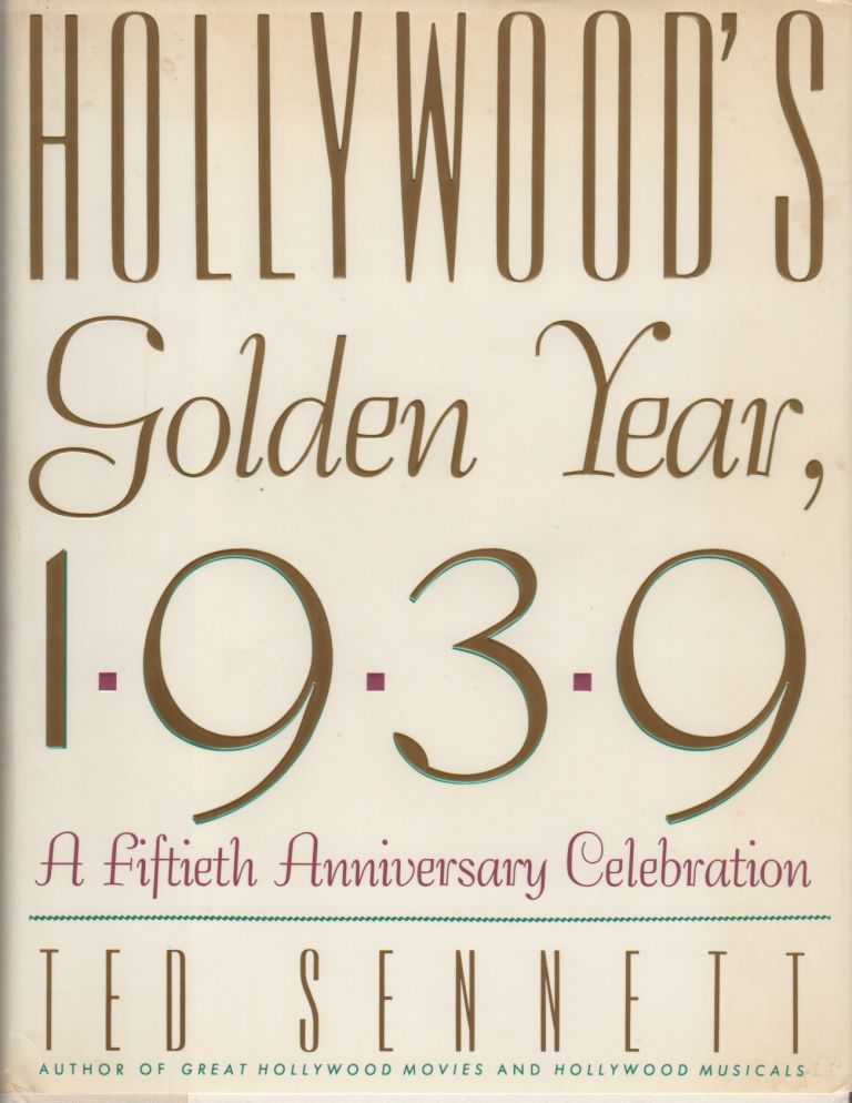 HOLLYWOOD'S GOLDEN YEAR 1939: A Fiftieth-Anniversary Celebration. Ted SENNETT.