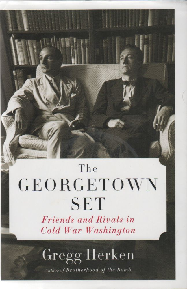 THE GEORGETOWN SET: Friends and Rivals in Cold War Washington. Gregg HERKEN.