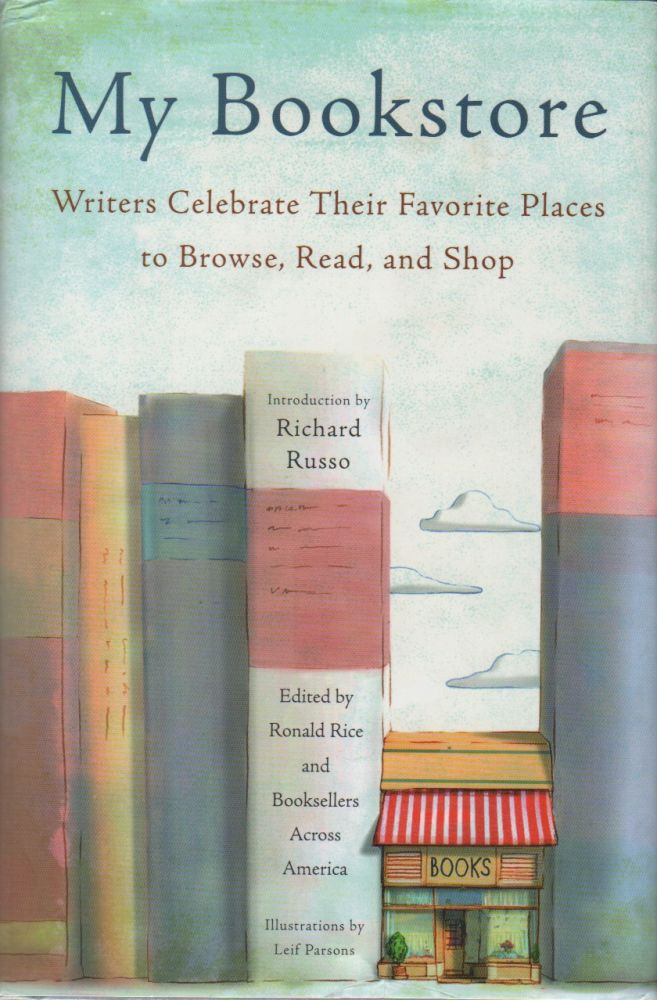 MY BOOKSTORE: Writers Celebrate Their Favorite Places to Browse, Read, and Shop. Ronald RICE, Booksellers Across America.