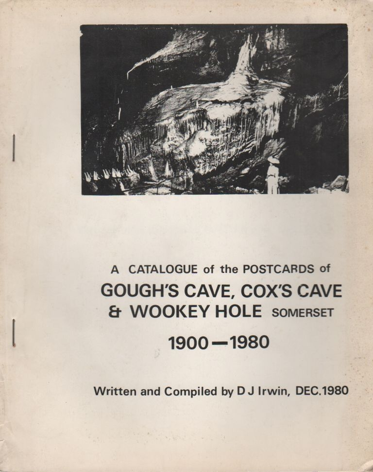 A CATALOGUE OF THE POSTCARDS OF GOUGH'S CAVE, COX'S CAVE & WOOKEY HOLE SOMERSET 1900-1980. D. J. IRWIN.
