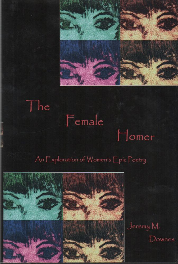 THE FEMALE HOMER: An Exploration of Women's Epic Poetry. Jeremy M. DOWNES.