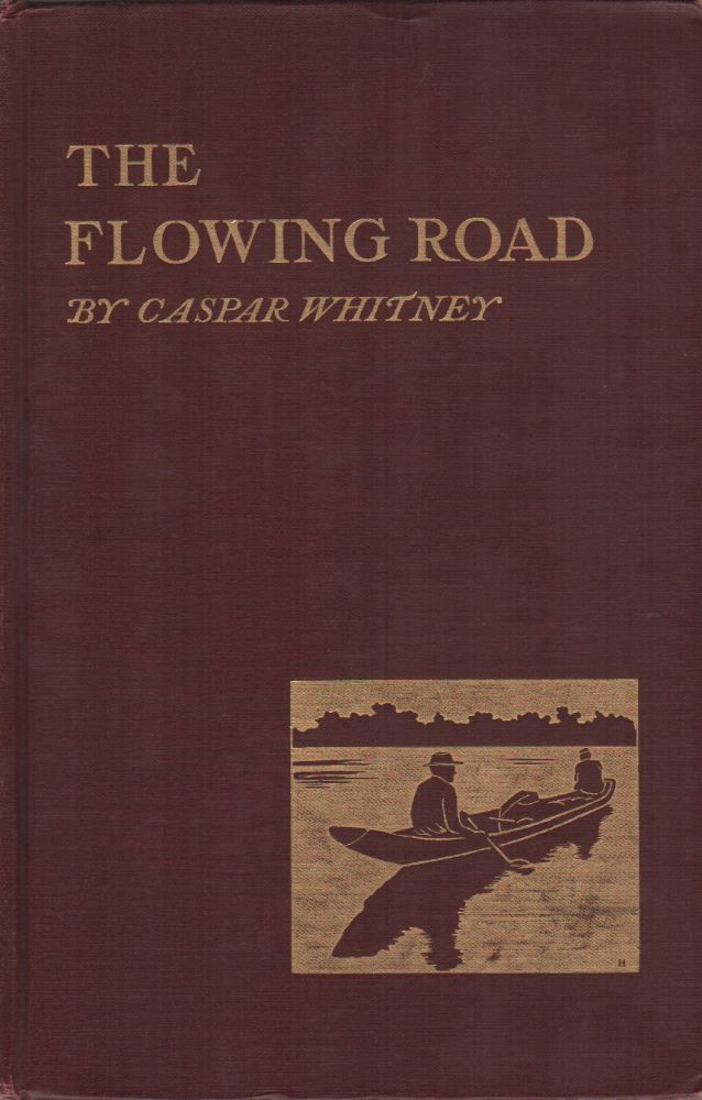 THE FLOWING ROAD: Adventuring on the Great Rivers of South America. Caspar WHITNEY.