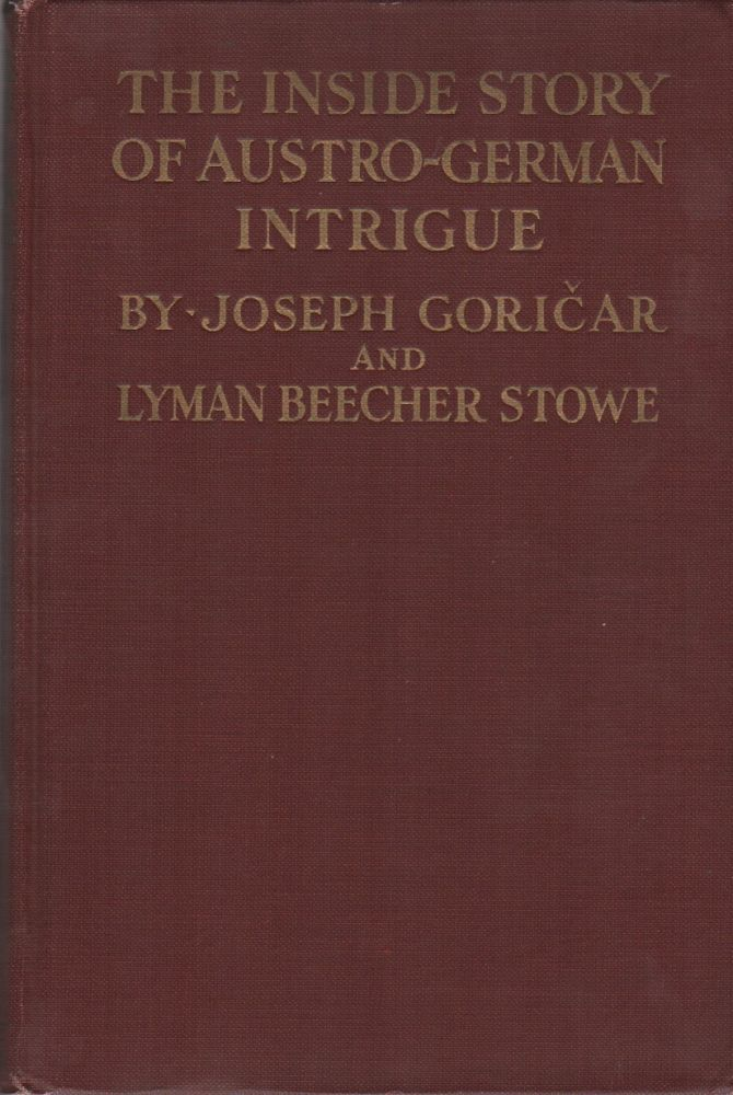 THE INSIDE STORY OF AUSTRO-GERMAN INTRIGUE: Or How the World War Was Brought About. Joseph GORCIAR, Lyman Beecher Stowe.