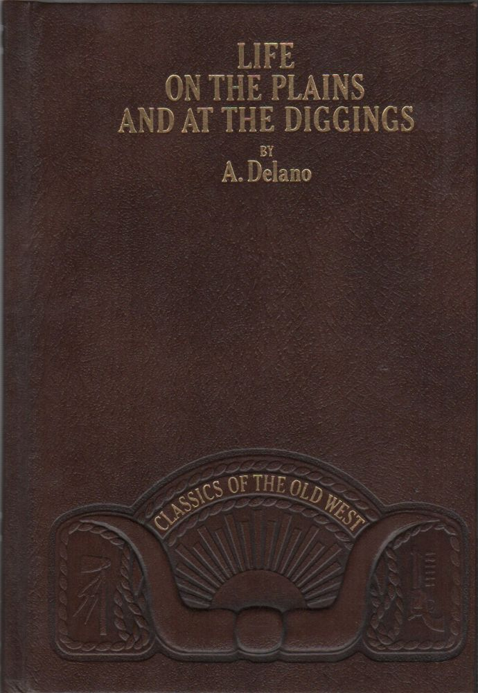LIFE ON THE PLAINS AND AMONG THE DIGGINGS; Being Scenes and Adventures of an Overland Journey to California; with Particular Incidents of the Route, Mistakes and Sufferings of the Emigrants, The Indian Tribes, The Present and the Future of the Great West. A. DELANO.